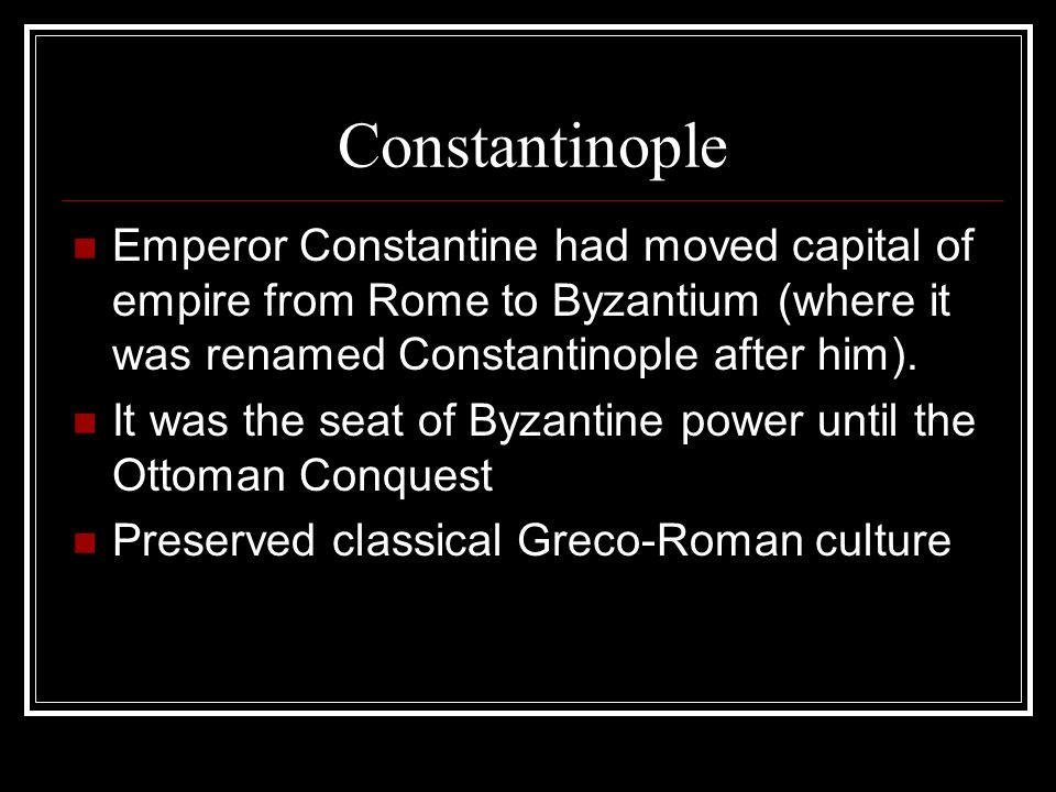 Constantinople Emperor Constantine had moved capital of empire from Rome to Byzantium (where it was renamed Constantinople after him).