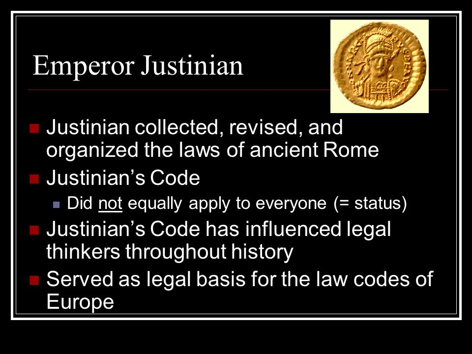 Emperor Justinian Justinian collected, revised, and organized the laws of ancient Rome Justinian's Code Did not equally apply to everyone (= status) Justinian's Code has influenced legal thinkers throughout history Served as legal basis for the law codes of Europe