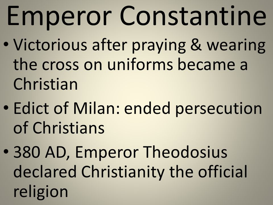 Emperor Constantine Victorious after praying & wearing the cross on uniforms became a Christian Edict of Milan: ended persecution of Christians 380 AD, Emperor Theodosius declared Christianity the official religion