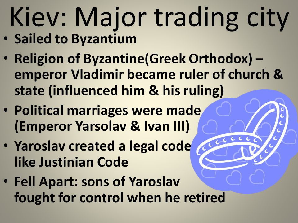 Kiev: Major trading city Sailed to Byzantium Religion of Byzantine(Greek Orthodox) – emperor Vladimir became ruler of church & state (influenced him & his ruling) Political marriages were made (Emperor Yarsolav & Ivan III) Yaroslav created a legal code like Justinian Code Fell Apart: sons of Yaroslav fought for control when he retired