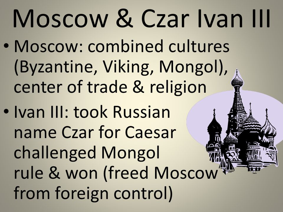 Moscow & Czar Ivan III Moscow: combined cultures (Byzantine, Viking, Mongol), center of trade & religion Ivan III: took Russian name Czar for Caesar challenged Mongol rule & won (freed Moscow from foreign control)