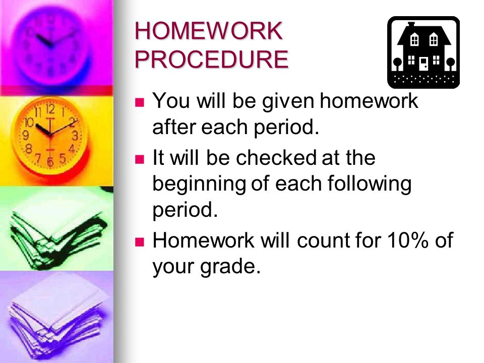 HOMEWORK PROCEDURE You will be given homework after each period.