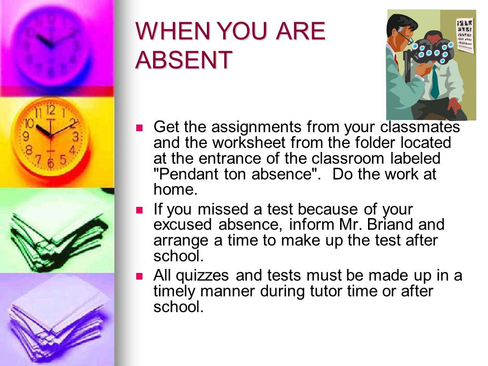 WHEN YOU ARE ABSENT Get the assignments from your classmates and the worksheet from the folder located at the entrance of the classroom labeled Pendant ton absence .