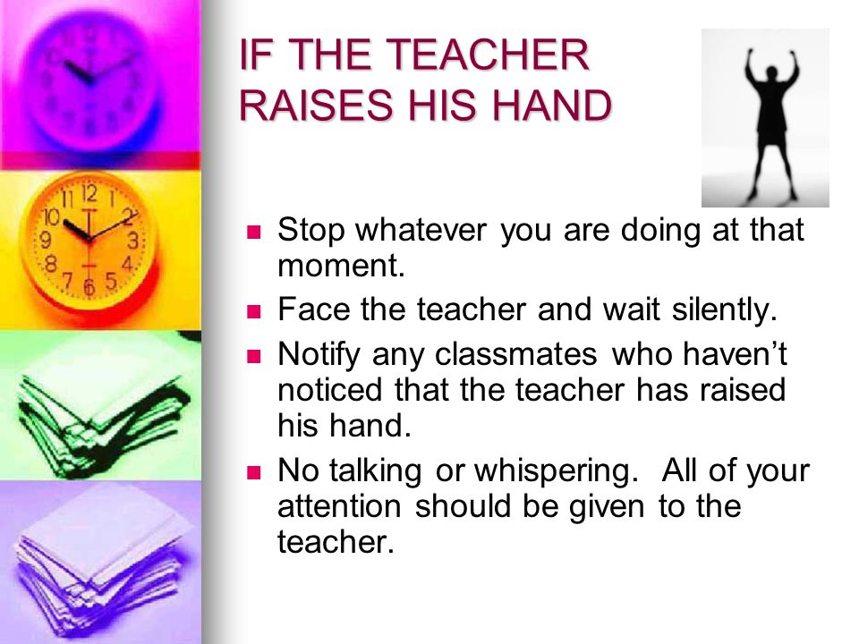 IF THE TEACHER RAISES HIS HAND Stop whatever you are doing at that moment.