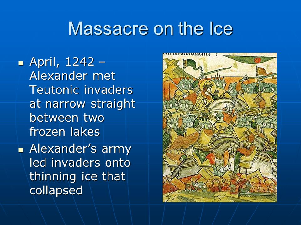 Massacre on the Ice April, 1242 – Alexander met Teutonic invaders at narrow straight between two frozen lakes April, 1242 – Alexander met Teutonic invaders at narrow straight between two frozen lakes Alexander's army led invaders onto thinning ice that collapsed Alexander's army led invaders onto thinning ice that collapsed