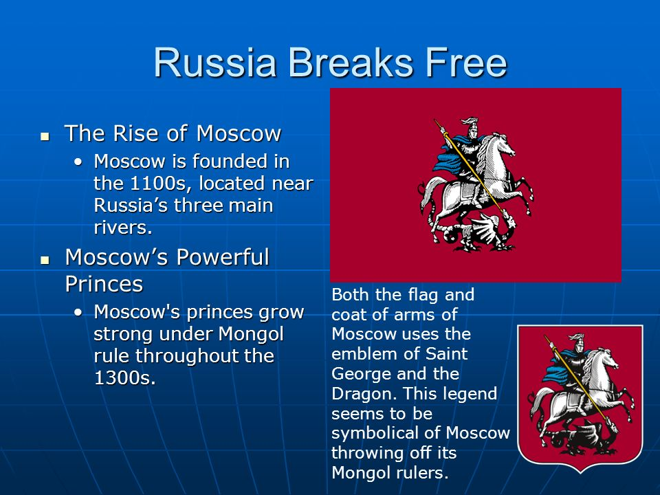 Russia Breaks Free The Rise of Moscow The Rise of Moscow Moscow is founded in the 1100s, located near Russia's three main rivers.Moscow is founded in the 1100s, located near Russia's three main rivers.