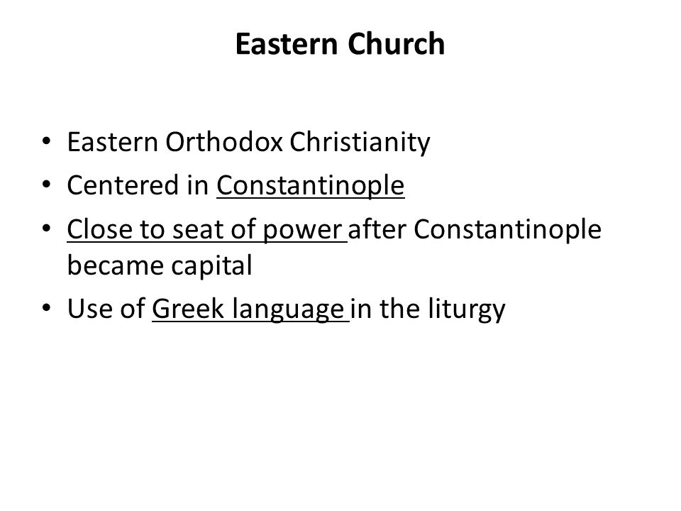 Eastern Church Eastern Orthodox Christianity Centered in Constantinople Close to seat of power after Constantinople became capital Use of Greek language in the liturgy