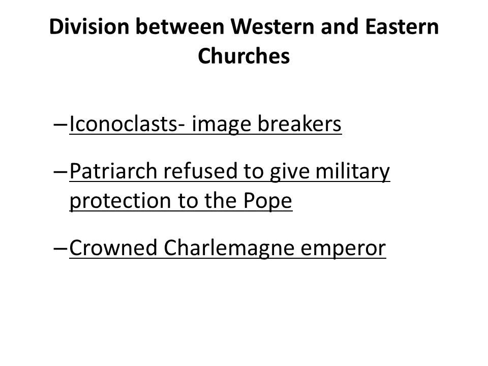 Division between Western and Eastern Churches – Iconoclasts- image breakers – Patriarch refused to give military protection to the Pope – Crowned Charlemagne emperor