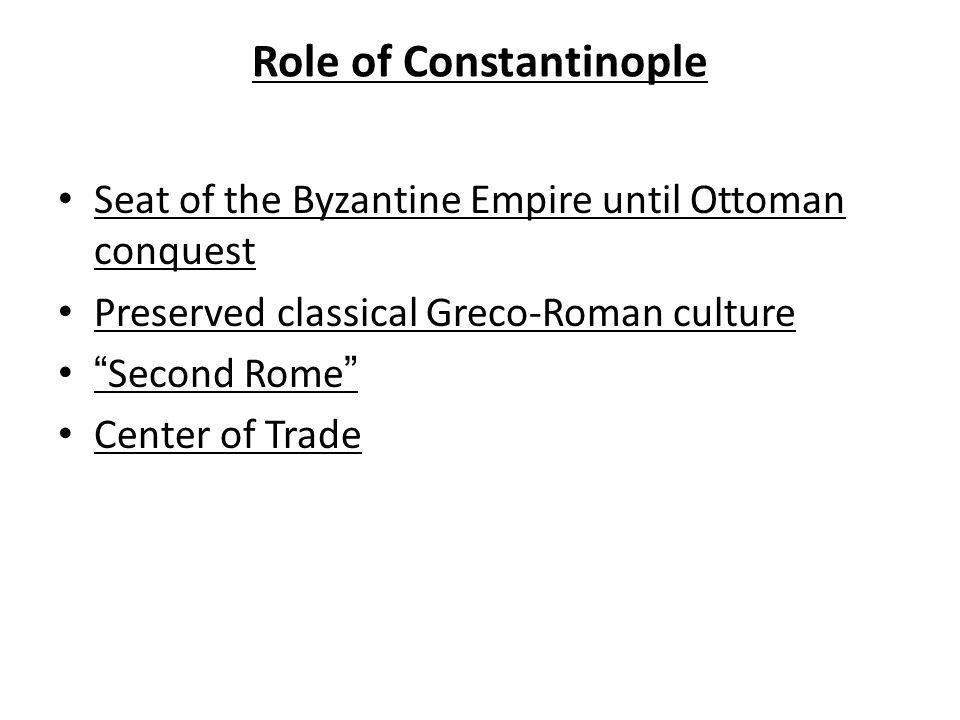 Role of Constantinople Seat of the Byzantine Empire until Ottoman conquest Preserved classical Greco-Roman culture Second Rome Center of Trade