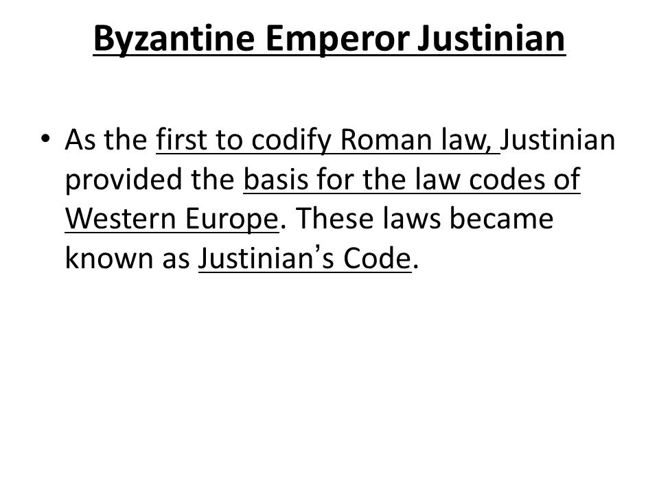 Byzantine Emperor Justinian As the first to codify Roman law, Justinian provided the basis for the law codes of Western Europe.
