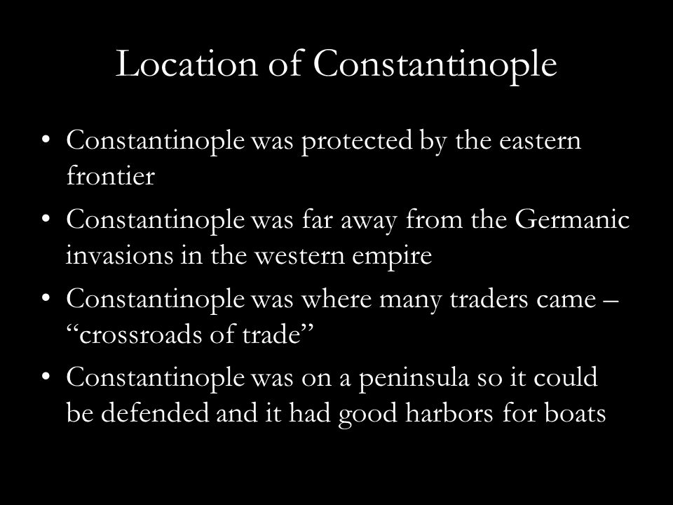 Location of Constantinople Constantinople was protected by the eastern frontier Constantinople was far away from the Germanic invasions in the western empire Constantinople was where many traders came – crossroads of trade Constantinople was on a peninsula so it could be defended and it had good harbors for boats