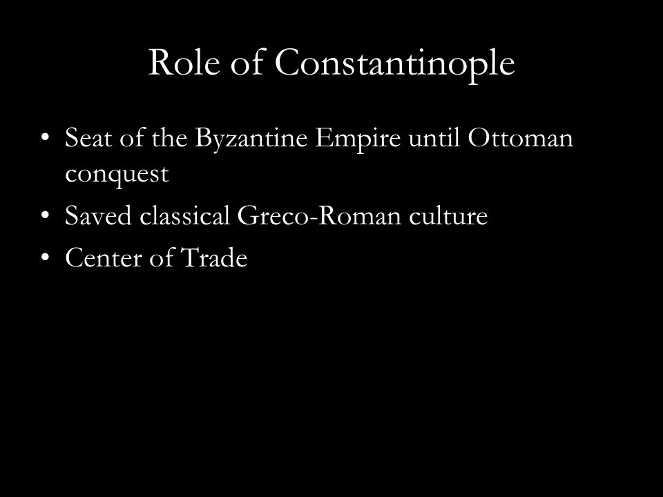 Role of Constantinople Seat of the Byzantine Empire until Ottoman conquest Saved classical Greco-Roman culture Center of Trade