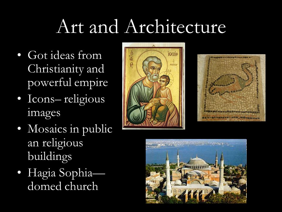 Art and Architecture Got ideas from Christianity and powerful empire Icons– religious images Mosaics in public an religious buildings Hagia Sophia— domed church