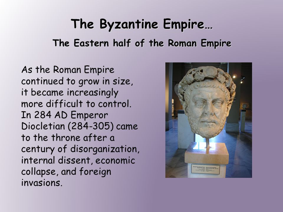 The Byzantine Empire… The Eastern half of the Roman Empire As the Roman Empire continued to grow in size, it became increasingly more difficult to control.