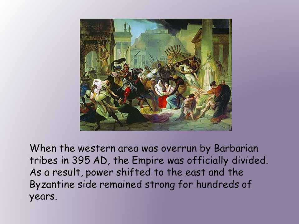 When the western area was overrun by Barbarian tribes in 395 AD, the Empire was officially divided.