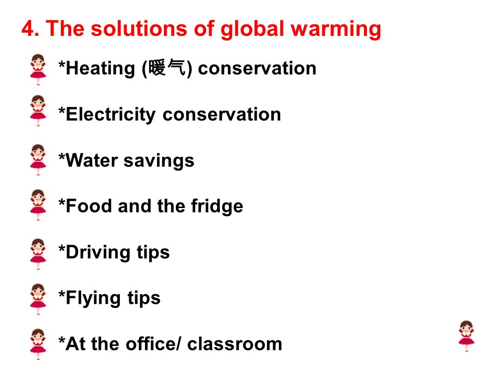 *Heating ( 暖气 ) conservation *Electricity conservation *Water savings *Food and the fridge *Driving tips *Flying tips *At the office/ classroom 4.