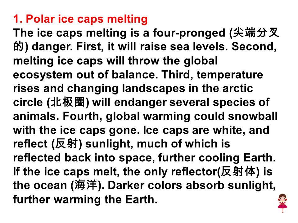 1. Polar ice caps melting The ice caps melting is a four-pronged ( 尖端分叉 的 ) danger.
