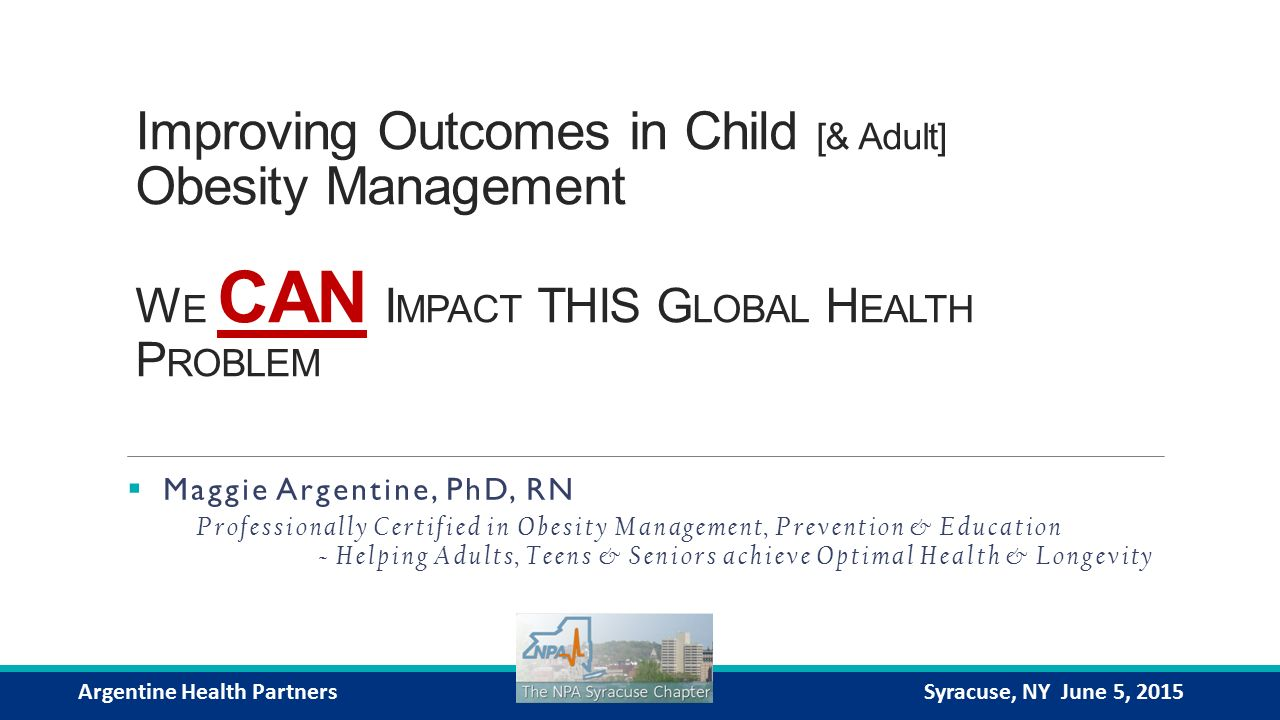 Improving Outcomes in Child [& Adult] Obesity Management W E CAN I MPACT THIS G LOBAL H EALTH P ROBLEM  Maggie Argentine, PhD, RN Professionally Certified in Obesity Management, Prevention & Education ~ Helping Adults, Teens & Seniors achieve Optimal Health & Longevity Argentine Health PartnersSyracuse, NY June 5, 2015