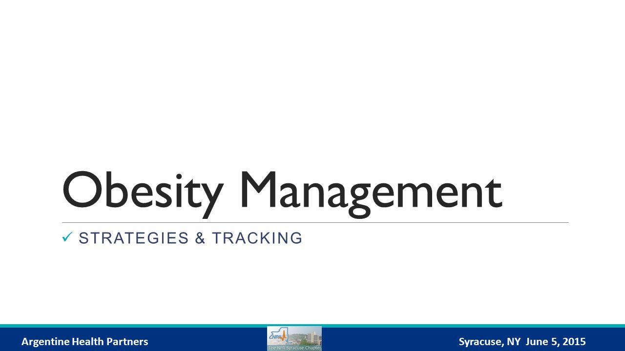 Obesity Management STRATEGIES & TRACKING Argentine Health PartnersSyracuse, NY June 5, 2015
