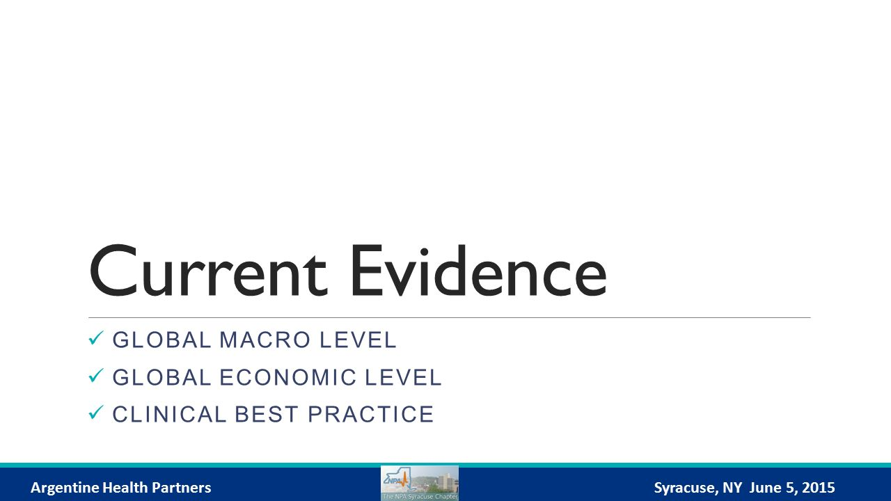 Current Evidence GLOBAL MACRO LEVEL GLOBAL ECONOMIC LEVEL CLINICAL BEST PRACTICE Argentine Health PartnersSyracuse, NY June 5, 2015