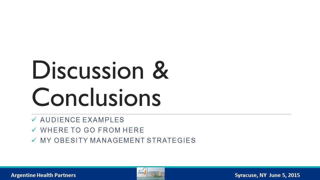 Discussion & Conclusions AUDIENCE EXAMPLES WHERE TO GO FROM HERE MY OBESITY MANAGEMENT STRATEGIES Argentine Health PartnersSyracuse, NY June 5, 2015
