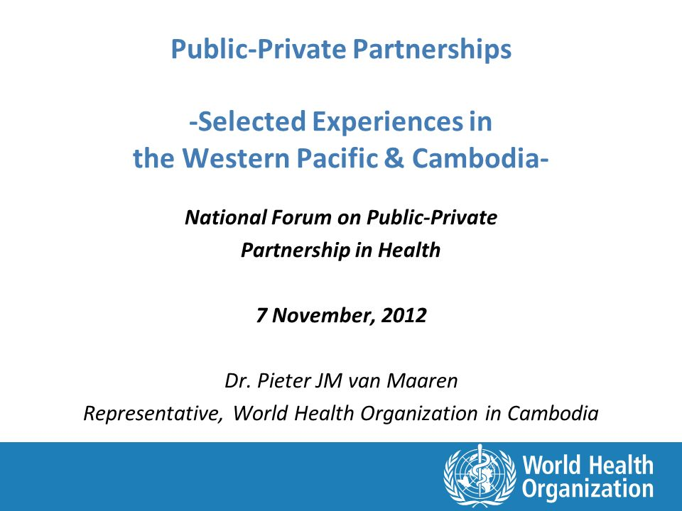 Public-Private Partnerships -Selected Experiences in the Western Pacific & Cambodia- National Forum on Public-Private Partnership in Health 7 November, 2012 Dr.