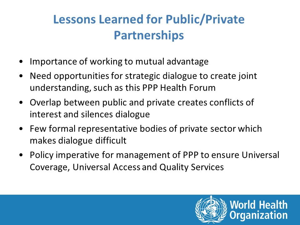 Lessons Learned for Public/Private Partnerships Importance of working to mutual advantage Need opportunities for strategic dialogue to create joint understanding, such as this PPP Health Forum Overlap between public and private creates conflicts of interest and silences dialogue Few formal representative bodies of private sector which makes dialogue difficult Policy imperative for management of PPP to ensure Universal Coverage, Universal Access and Quality Services
