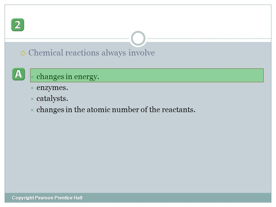 Copyright Pearson Prentice Hall  Chemical reactions always involve  changes in energy.