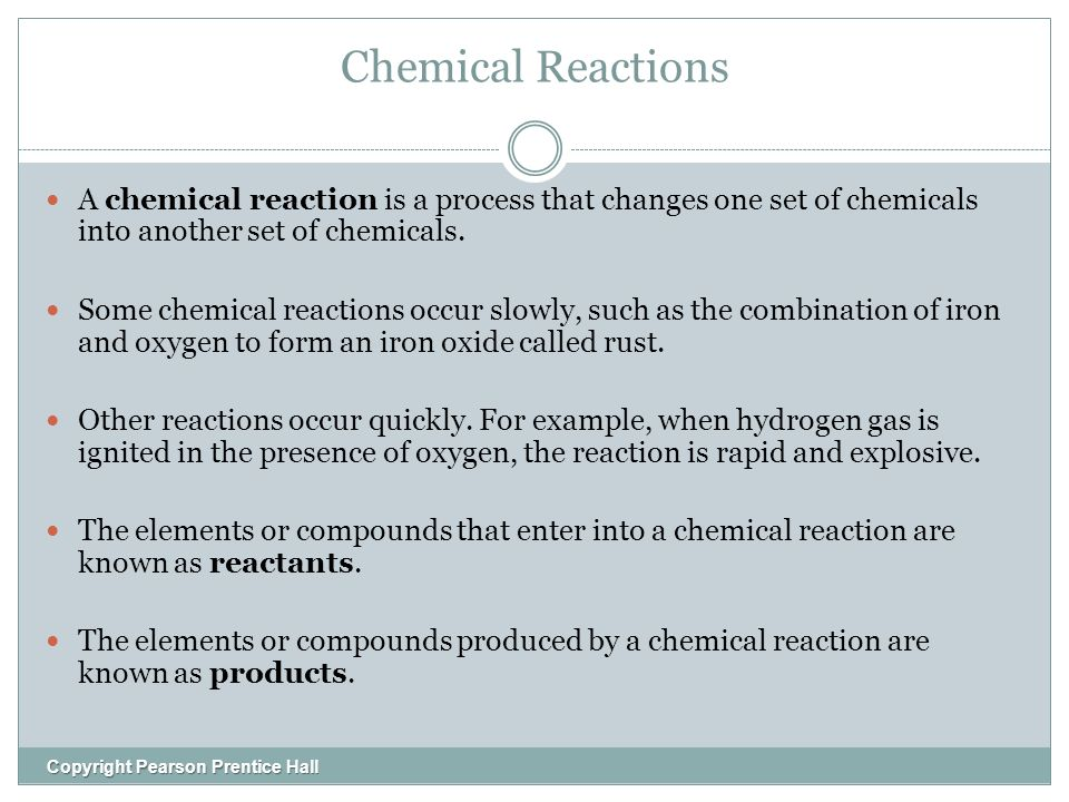 Chemical Reactions Copyright Pearson Prentice Hall A chemical reaction is a process that changes one set of chemicals into another set of chemicals.