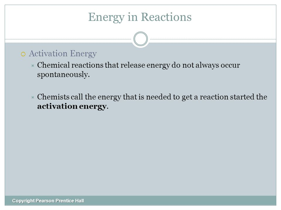Energy in Reactions Copyright Pearson Prentice Hall  Activation Energy  Chemical reactions that release energy do not always occur spontaneously.