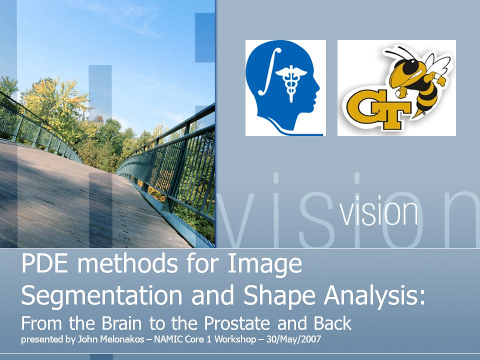 PDE methods for Image Segmentation and Shape Analysis: From the Brain to the Prostate and Back presented by John Melonakos – NAMIC Core 1 Workshop – 30/May/2007