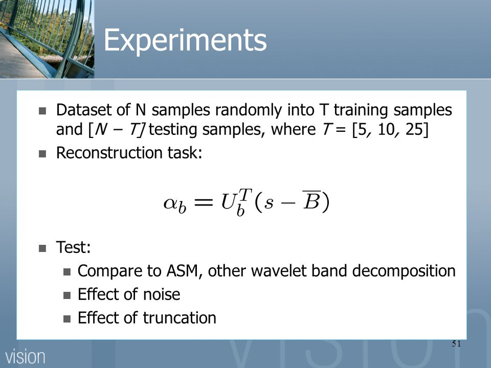 51 Experiments Dataset of N samples randomly into T training samples and [N − T] testing samples, where T = [5, 10, 25] Reconstruction task: Test: Compare to ASM, other wavelet band decomposition Effect of noise Effect of truncation