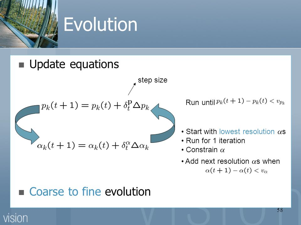 58 Evolution Update equations Run until step size Start with lowest resolution  s Run for 1 iteration Constrain  Add next resolution  s when Coarse to fine evolution