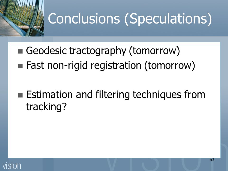 63 Conclusions (Speculations) Geodesic tractography (tomorrow) Fast non-rigid registration (tomorrow) Estimation and filtering techniques from tracking