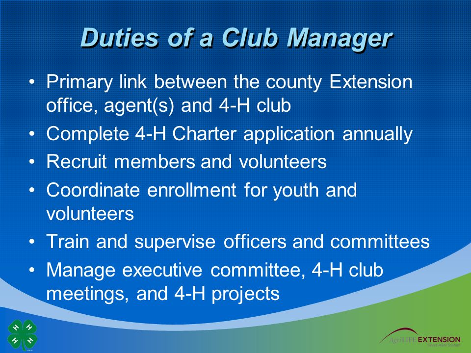 Duties of a Club Manager Primary link between the county Extension office, agent(s) and 4-H club Complete 4-H Charter application annually Recruit members and volunteers Coordinate enrollment for youth and volunteers Train and supervise officers and committees Manage executive committee, 4-H club meetings, and 4-H projects