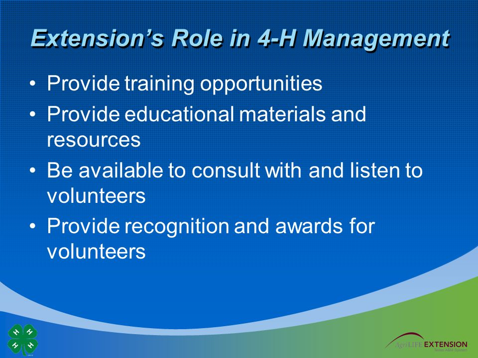 Extension's Role in 4-H Management Provide training opportunities Provide educational materials and resources Be available to consult with and listen to volunteers Provide recognition and awards for volunteers