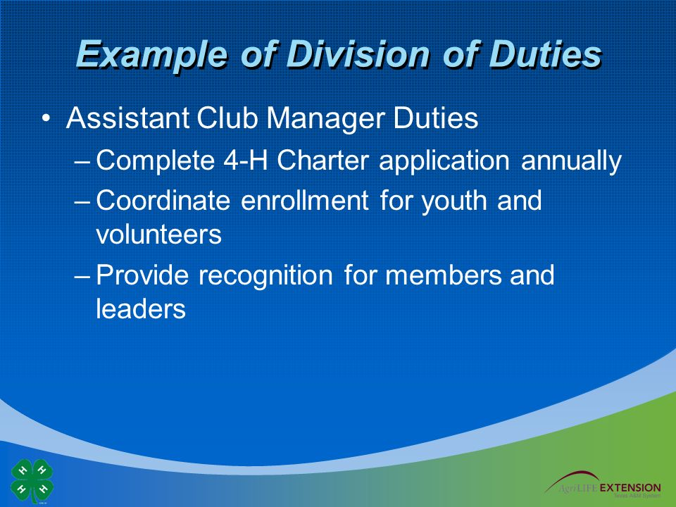 Example of Division of Duties Assistant Club Manager Duties –Complete 4-H Charter application annually –Coordinate enrollment for youth and volunteers –Provide recognition for members and leaders