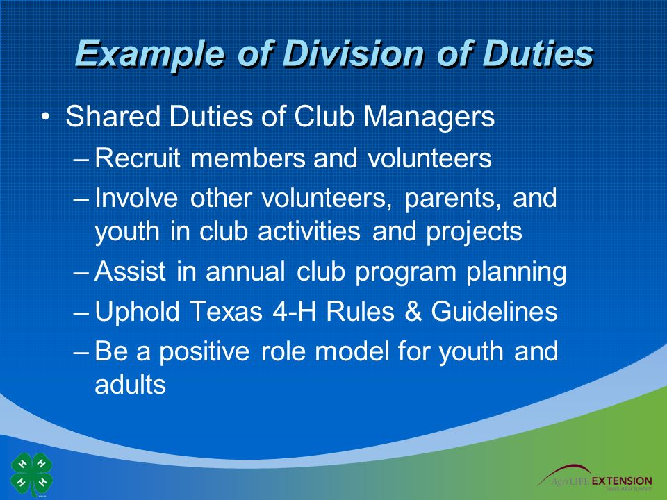 Example of Division of Duties Shared Duties of Club Managers –Recruit members and volunteers –Involve other volunteers, parents, and youth in club activities and projects –Assist in annual club program planning –Uphold Texas 4-H Rules & Guidelines –Be a positive role model for youth and adults