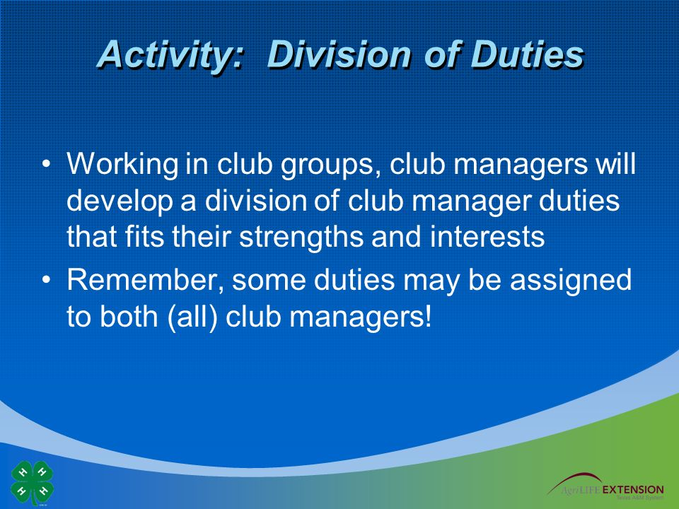 Activity: Division of Duties Working in club groups, club managers will develop a division of club manager duties that fits their strengths and interests Remember, some duties may be assigned to both (all) club managers!