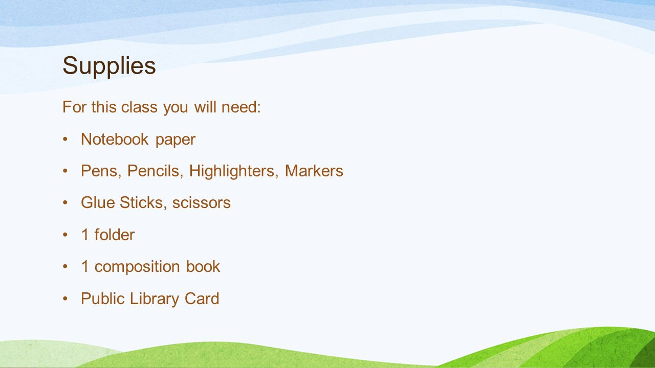 Supplies For this class you will need: Notebook paper Pens, Pencils, Highlighters, Markers Glue Sticks, scissors 1 folder 1 composition book Public Library Card
