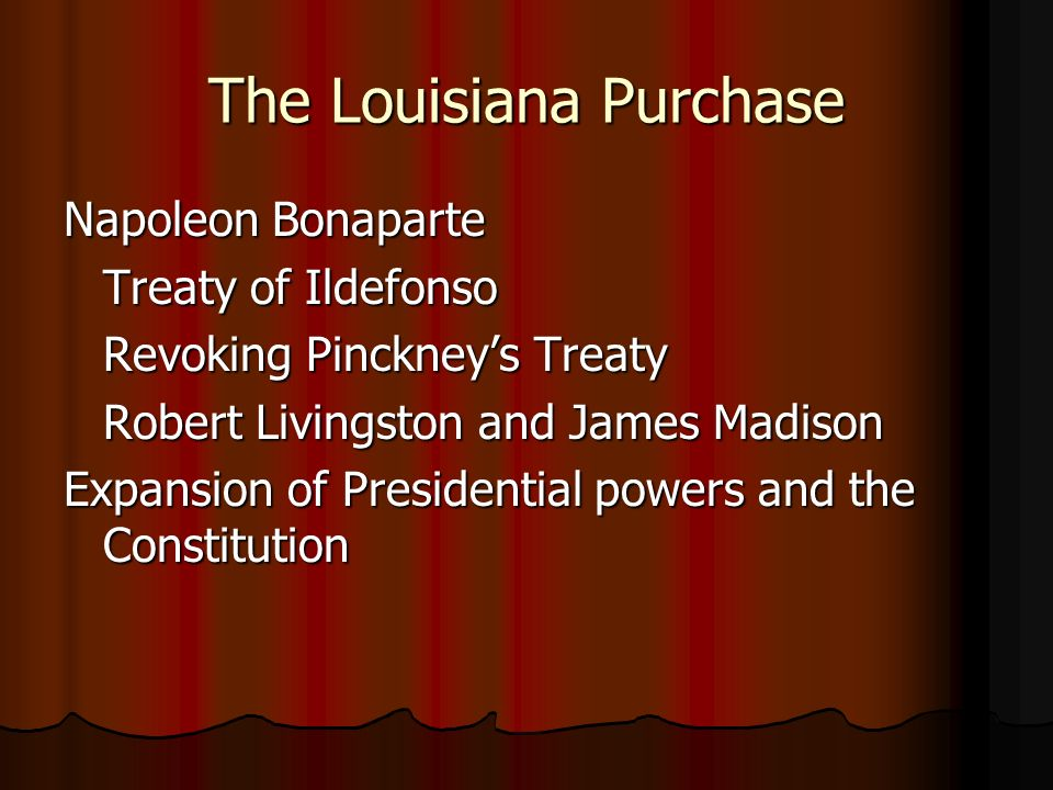 The Louisiana Purchase Napoleon Bonaparte Treaty of Ildefonso Revoking Pinckney's Treaty Robert Livingston and James Madison Expansion of Presidential powers and the Constitution