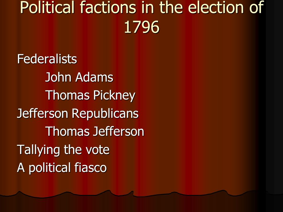 Political factions in the election of 1796 Federalists John Adams Thomas Pickney Jefferson Republicans Thomas Jefferson Tallying the vote A political fiasco