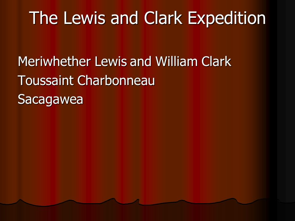 The Lewis and Clark Expedition Meriwhether Lewis and William Clark Toussaint Charbonneau Sacagawea