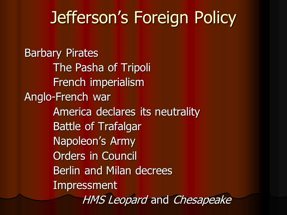 Jefferson's Foreign Policy Barbary Pirates The Pasha of Tripoli French imperialism Anglo-French war America declares its neutrality Battle of Trafalgar Napoleon's Army Orders in Council Berlin and Milan decrees Impressment HMS Leopard and Chesapeake