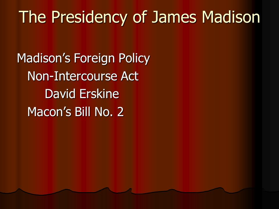 The Presidency of James Madison Madison's Foreign Policy Non-Intercourse Act David Erskine Macon's Bill No.