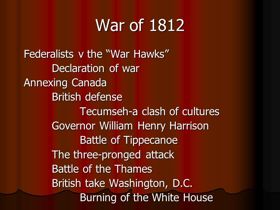 War of 1812 Federalists v the War Hawks Declaration of war Annexing Canada British defense Tecumseh-a clash of cultures Governor William Henry Harrison Battle of Tippecanoe The three-pronged attack Battle of the Thames British take Washington, D.C.