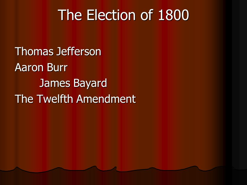 The Election of 1800 Thomas Jefferson Aaron Burr James Bayard The Twelfth Amendment