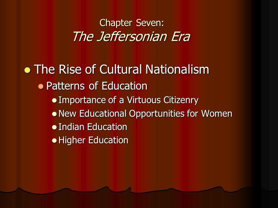 Chapter Seven: The Jeffersonian Era Chapter Seven: The Jeffersonian Era The Rise of Cultural Nationalism The Rise of Cultural Nationalism Patterns of Education Patterns of Education Importance of a Virtuous Citizenry Importance of a Virtuous Citizenry New Educational Opportunities for Women New Educational Opportunities for Women Indian Education Indian Education Higher Education Higher Education