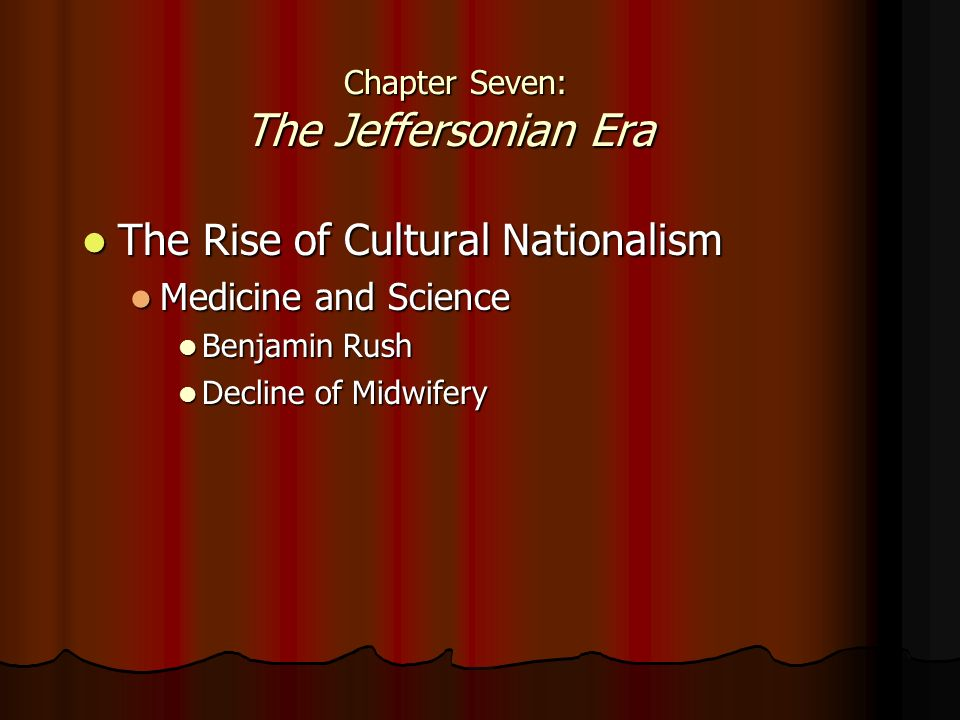 The Rise of Cultural Nationalism The Rise of Cultural Nationalism Medicine and Science Medicine and Science Benjamin Rush Benjamin Rush Decline of Midwifery Decline of Midwifery Chapter Seven: The Jeffersonian Era Chapter Seven: The Jeffersonian Era