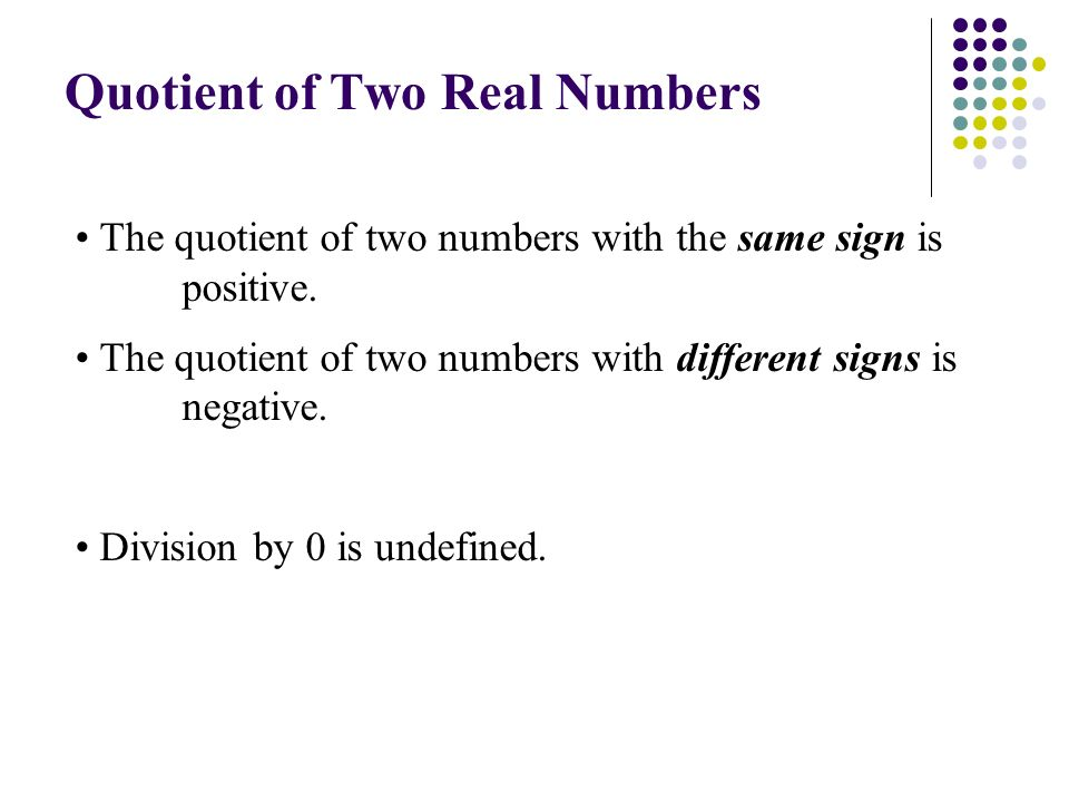 Quotient of Two Real Numbers The quotient of two numbers with the same sign is positive.